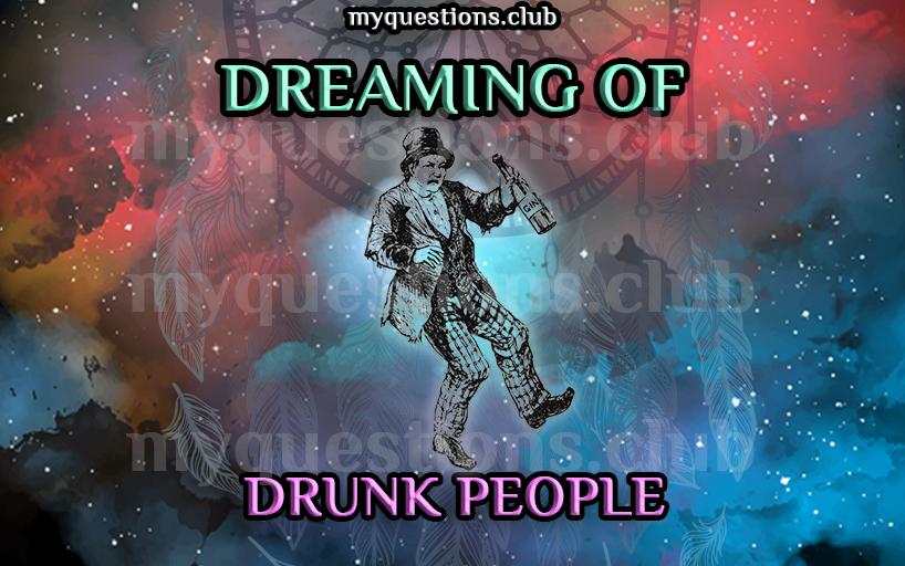 DREAMING OF DRUNK PEOPLE